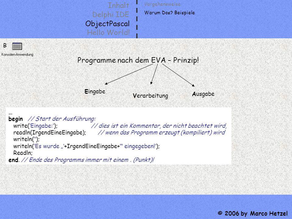 Inhalt Delphi IDE ObjectPascal Hello World! © 2006 by Marco Hetzel B Programme nach dem EVA – Prinzip! Vorgehensweise Warum Dos? Beispiele Eingabe Ver