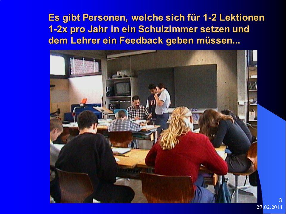 27.02.2014 3 Es gibt Personen, welche sich für 1-2 Lektionen 1-2x pro Jahr in ein Schulzimmer setzen und dem Lehrer ein Feedback geben müssen... A) In