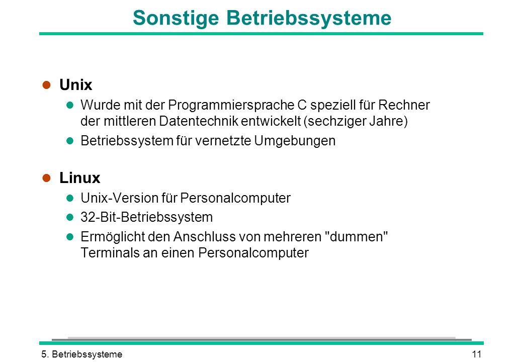 5. Betriebssysteme11 Sonstige Betriebssysteme l Unix l Wurde mit der Programmiersprache C speziell für Rechner der mittleren Datentechnik entwickelt (