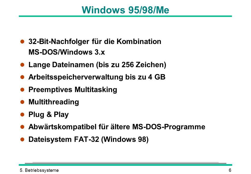 5. Betriebssysteme6 Windows 95/98/Me l 32-Bit-Nachfolger für die Kombination MS-DOS/Windows 3.x l Lange Dateinamen (bis zu 256 Zeichen) l Arbeitsspeic