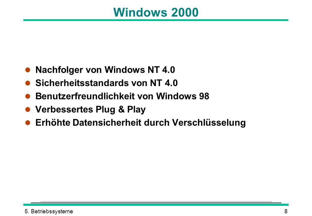 5. Betriebssysteme8 Windows 2000 l Nachfolger von Windows NT 4.0 l Sicherheitsstandards von NT 4.0 l Benutzerfreundlichkeit von Windows 98 l Verbesser