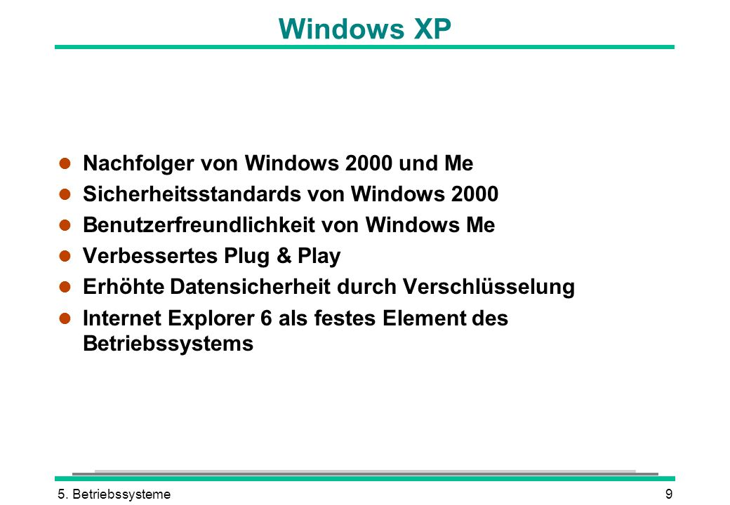 5. Betriebssysteme9 Windows XP l Nachfolger von Windows 2000 und Me l Sicherheitsstandards von Windows 2000 l Benutzerfreundlichkeit von Windows Me l