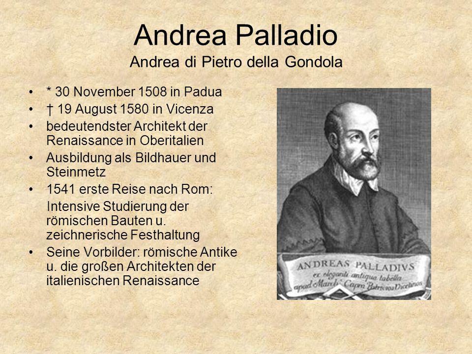 Andrea Palladio Andrea di Pietro della Gondola * 30 November 1508 in Padua 19 August 1580 in Vicenza bedeutendster Architekt der Renaissance in Oberitalien Ausbildung als Bildhauer und Steinmetz 1541 erste Reise nach Rom: Intensive Studierung der römischen Bauten u.