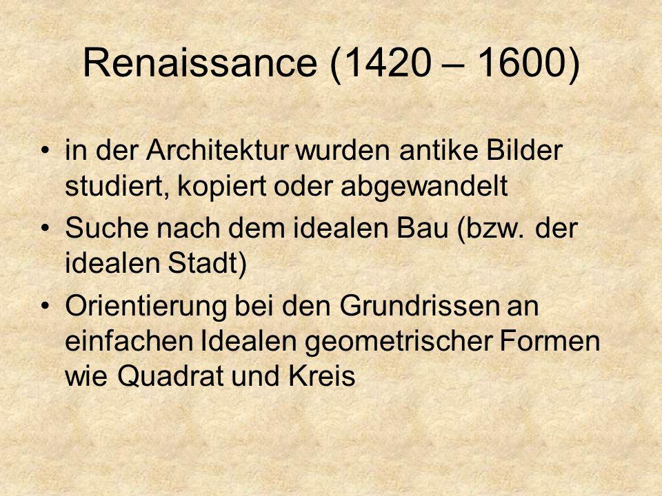 Renaissance (1420 – 1600) in der Architektur wurden antike Bilder studiert, kopiert oder abgewandelt Suche nach dem idealen Bau (bzw.