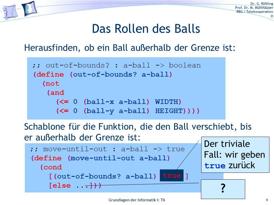 Dr. G. Rößling Prof. Dr. M. Mühlhäuser RBG / Telekooperation © Grundlagen der Informatik I: T6 Grundlagen der Informatik 1 – T6 Das Rollen des Balls 9