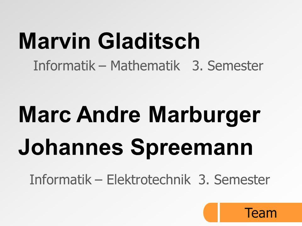 Marvin Gladitsch Informatik – Mathematik 3. Semester Marc Andre Marburger Johannes Spreemann Informatik – Elektrotechnik 3. Semester Team