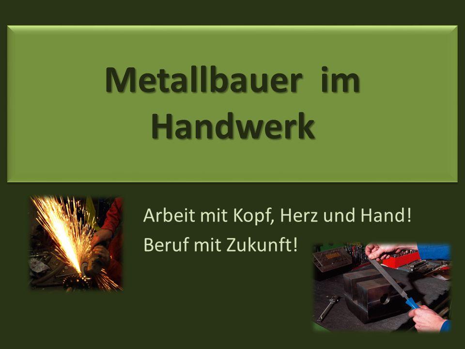 Arbeit mit Kopf, Herz und Hand! Beruf mit Zukunft! Metallbauer im Handwerk