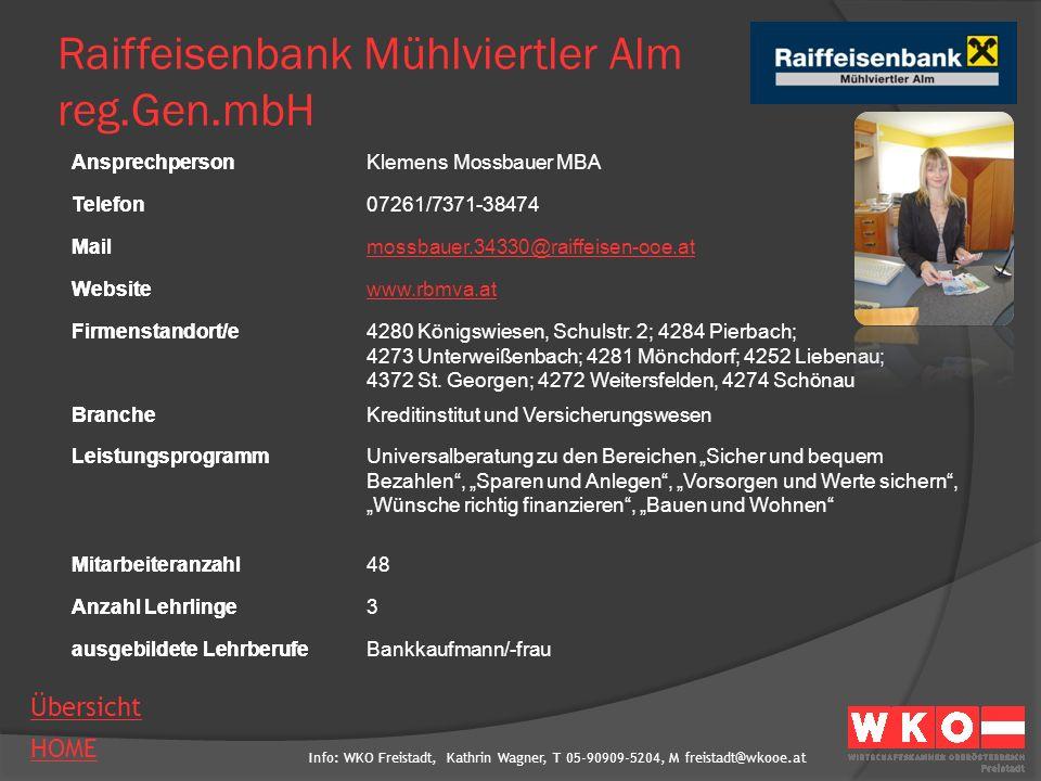 Info: WKO Freistadt, Kathrin Wagner, T 05-90909-5204, M freistadt@wkooe.at HOME Übersicht Ansprechperson Telefon Mail Website Firmenstandort/e Branche Leistungsprogramm Mitarbeiteranzahl Anzahl Lehrlinge ausgebildete Lehrberufe Raiffeisenbank Region Freistadt reg.Gen.mbH AnsprechpersonChristian Horner Telefon07942/7274-28 Mailhorner.34110@raiffeisen-ooe.at Websitewww.raiffeisen-ooe.at/freistadt Firmenstandort/e4240 Freistadt, Linzer Straße 15 Grünbach, Hirschbach, Lasberg, Leopoldschlag, Neumarkt Rainbach, Sandl, Waldburg, Windhaag BrancheGeldinstitut LeistungsprogrammBankdienstleistungen Mitarbeiteranzahl55 Anzahl Lehrlinge- ausgebildete LehrberufeBankkaufmann/-frau