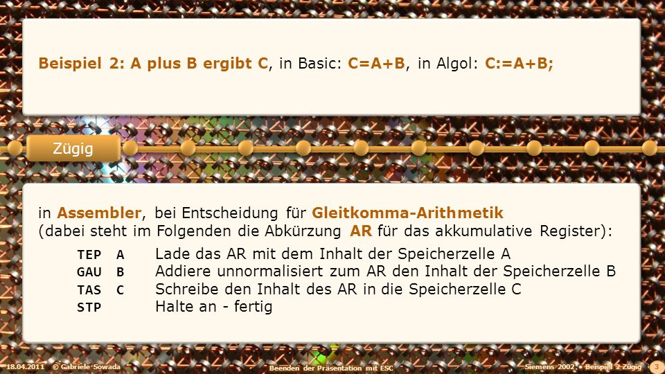 18.04.2011© Gabriele Sowada 3 Zügig Beispiel 2: A plus B ergibt C, in Basic: C=A+B, in Algol: C:=A+B; in Assembler, bei Entscheidung für Gleitkomma-Arithmetik (dabei steht im Folgenden die Abkürzung AR für das akkumulative Register): TEPALade das AR mit dem Inhalt der Speicherzelle A GAUBAddiere unnormalisiert zum AR den Inhalt der Speicherzelle B TASCSchreibe den Inhalt des AR in die Speicherzelle C STPHalte an - fertig