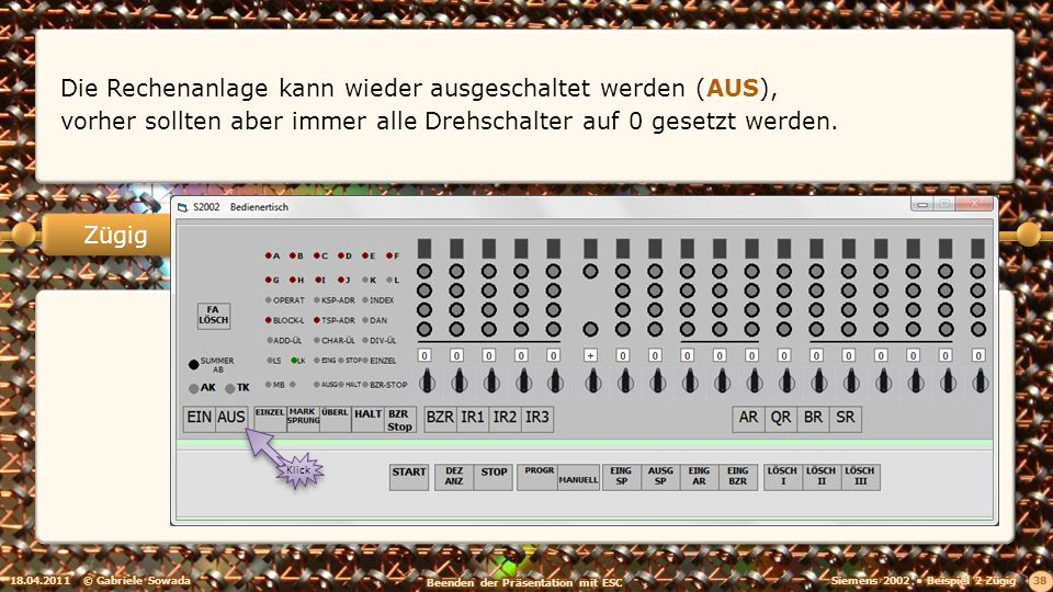 18.04.2011© Gabriele Sowada 38 Zügig Die Rechenanlage kann wieder ausgeschaltet werden (AUS), vorher sollten aber immer alle Drehschalter auf 0 gesetzt werden.