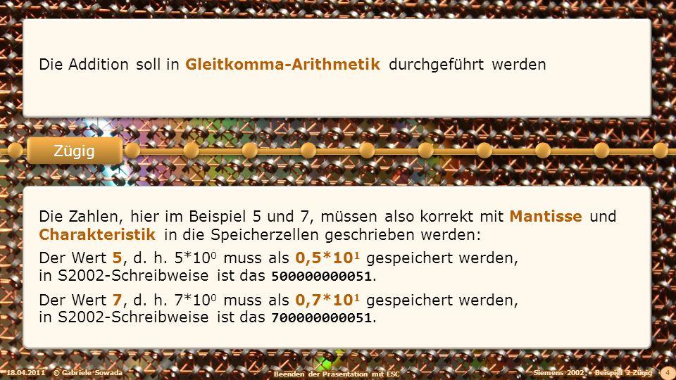 18.04.2011© Gabriele Sowada 4 Zügig Die Addition soll in Gleitkomma-Arithmetik durchgeführt werden Die Zahlen, hier im Beispiel 5 und 7, müssen also korrekt mit Mantisse und Charakteristik in die Speicherzellen geschrieben werden: Der Wert 5, d.