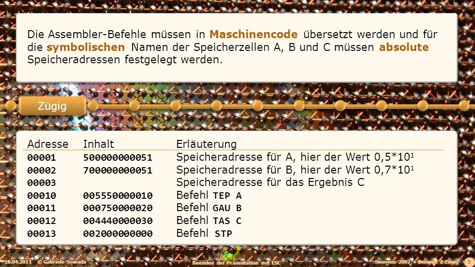 18.04.2011© Gabriele Sowada 5 Zügig Die Assembler-Befehle müssen in Maschinencode übersetzt werden und für die symbolischen Namen der Speicherzellen A, B und C müssen absolute Speicheradressen festgelegt werden.