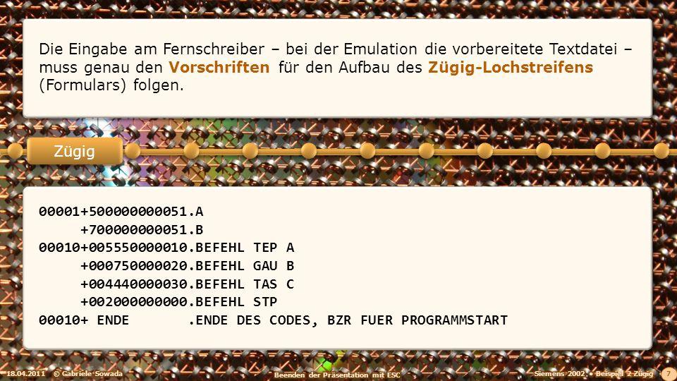 18.04.2011© Gabriele Sowada 7 Zügig Die Eingabe am Fernschreiber – bei der Emulation die vorbereitete Textdatei – muss genau den Vorschriften für den Aufbau des Zügig-Lochstreifens (Formulars) folgen.