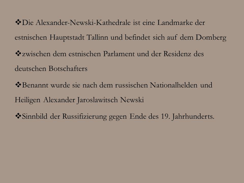 Die Alexander-Newski-Kathedrale ist eine Landmarke der estnischen Hauptstadt Tallinn und befindet sich auf dem Domberg zwischen dem estnischen Parlament und der Residenz des deutschen Botschafters Benannt wurde sie nach dem russischen Nationalhelden und Heiligen Alexander Jaroslawitsch Newski Sinnbild der Russifizierung gegen Ende des 19.