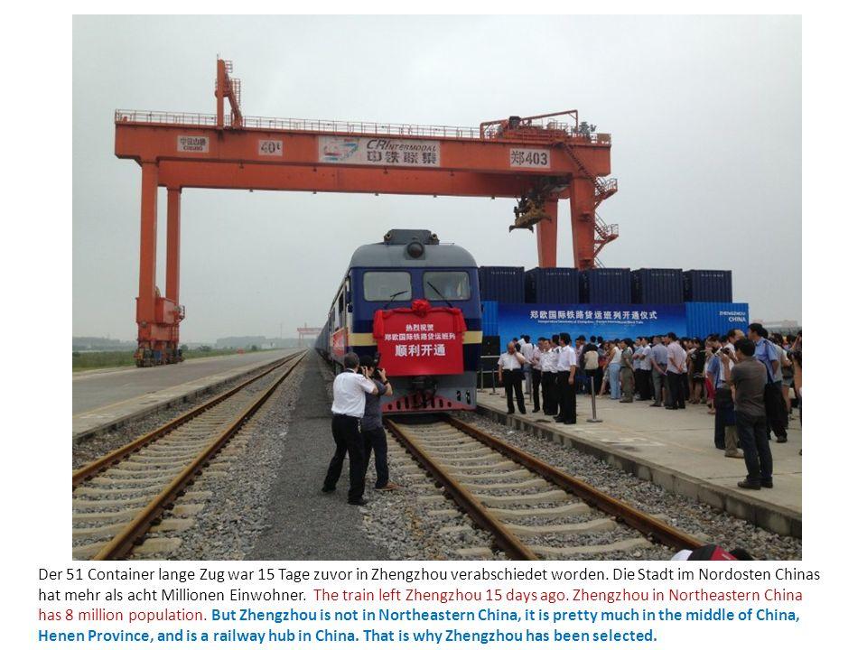 Der 51 Container lange Zug war 15 Tage zuvor in Zhengzhou verabschiedet worden. Die Stadt im Nordosten Chinas hat mehr als acht Millionen Einwohner. T