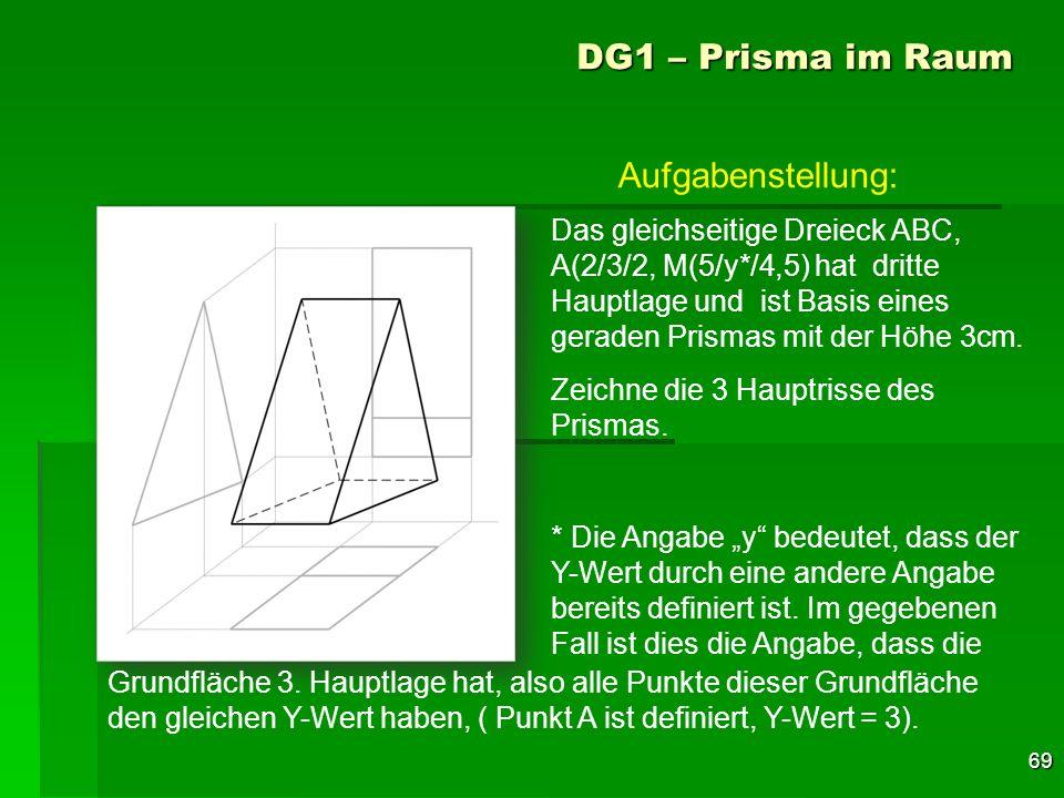 69 DG1 – Prisma im Raum Das gleichseitige Dreieck ABC, A(2/3/2, M(5/y*/4,5) hat dritte Hauptlage und ist Basis eines geraden Prismas mit der Höhe 3cm.