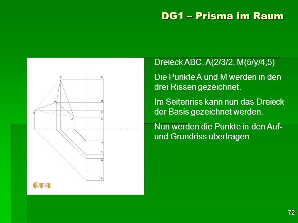 72 DG1 – Prisma im Raum Dreieck ABC, A(2/3/2, M(5/y/4,5) Die Punkte A und M werden in den drei Rissen gezeichnet. Im Seitenriss kann nun das Dreieck d