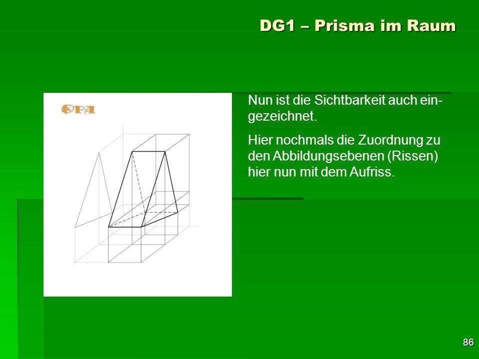 86 DG1 – Prisma im Raum Nun ist die Sichtbarkeit auch ein- gezeichnet. Hier nochmals die Zuordnung zu den Abbildungsebenen (Rissen) hier nun mit dem A