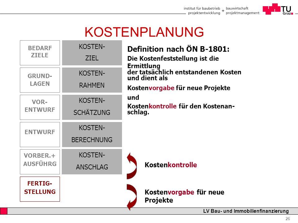 Professor Horst Cerjak, 19.12.2005 26 LV Bau- und Immobilienfinanzierung KOSTENPLANUNG Definition nach ÖN B-1801: Die Kostenfeststellung ist die Ermit