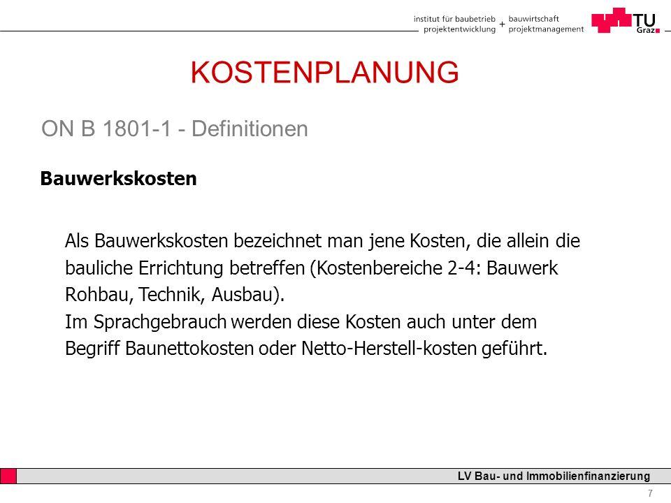 Professor Horst Cerjak, 19.12.2005 18 LV Bau- und Immobilienfinanzierung KOSTENPLANUNG ELEMENTGLIEDERUNG Beispiel: Pflegeheim mit 30 Betten Kosten je Bett: 200.000 netto Kostenziel: 6.000.000 Mio netto KOSTEN- RAHMEN KOSTEN- SCHÄTZUNG KOSTEN- BERECHNUNG KOSTEN- ANSCHLAG KOSTEN- ZIEL KOSTEN- FESTSTELLUNG VOR- ENTWURF VORBER.+ AUSFÜHRG ENTWURF FERTIG- STELLUNG GRUND- LAGEN BEDARF ZIELE Definition nach ÖN B-1801: Das Kostenziel ist eine aus Regelparametern abgeleitete Kostenvorgabe für die Planung.