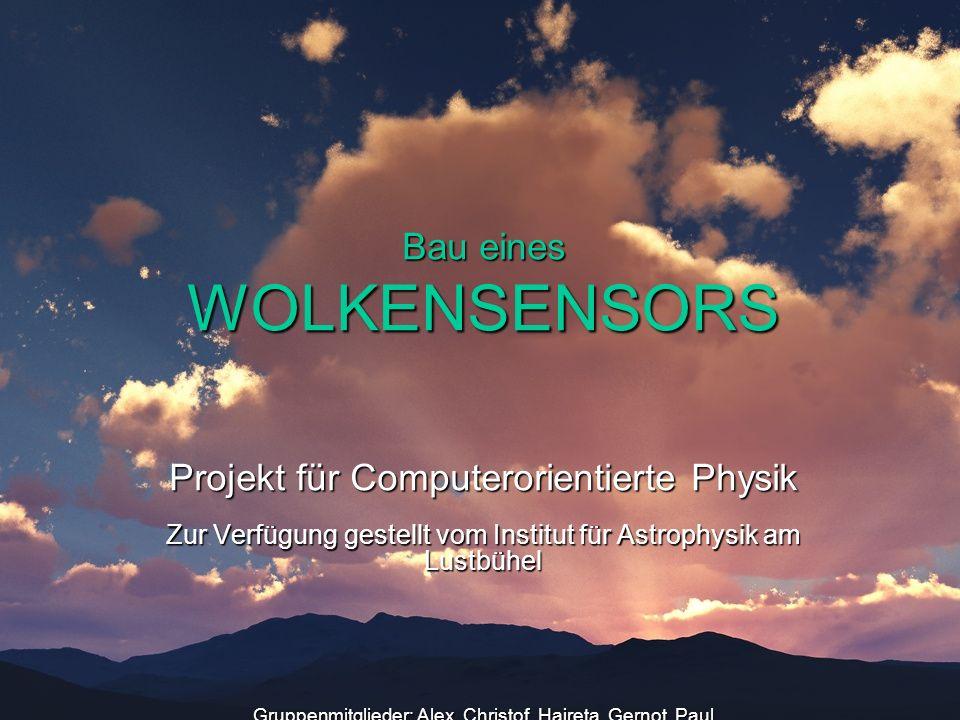Bau eines WOLKENSENSORS Projekt für Computerorientierte Physik Zur Verfügung gestellt vom Institut für Astrophysik am Lustbühel Gruppenmitglieder: Ale