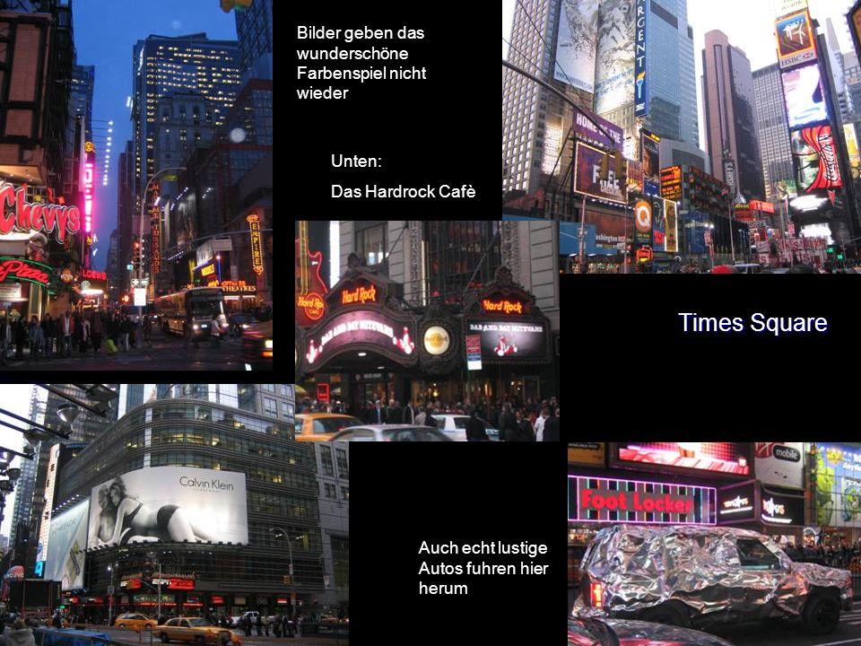 Times Square Bilder geben das wunderschöne Farbenspiel nicht wieder Unten: Das Hardrock Cafè Auch echt lustige Autos fuhren hier herum