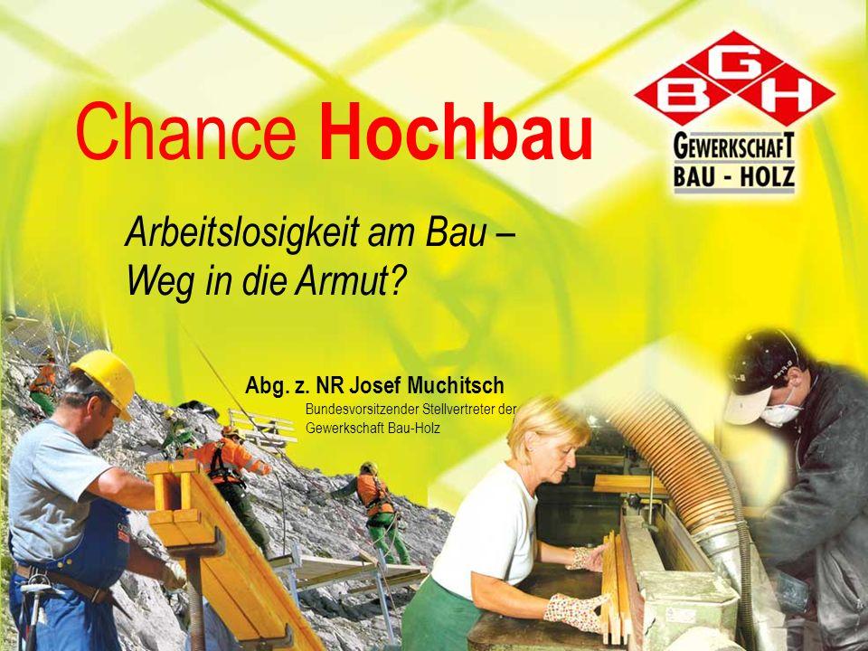 Chance Hochbau Arbeitslosigkeit am Bau – Weg in die Armut? Abg. z. NR Josef Muchitsch Bundesvorsitzender Stellvertreter der Gewerkschaft Bau-Holz