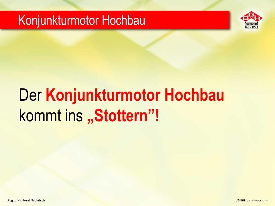 Der Konjunkturmotor Hochbau kommt ins Stottern! Konjunkturmotor Hochbau Abg. z. NR Josef Muchitsch, © tt&k communications