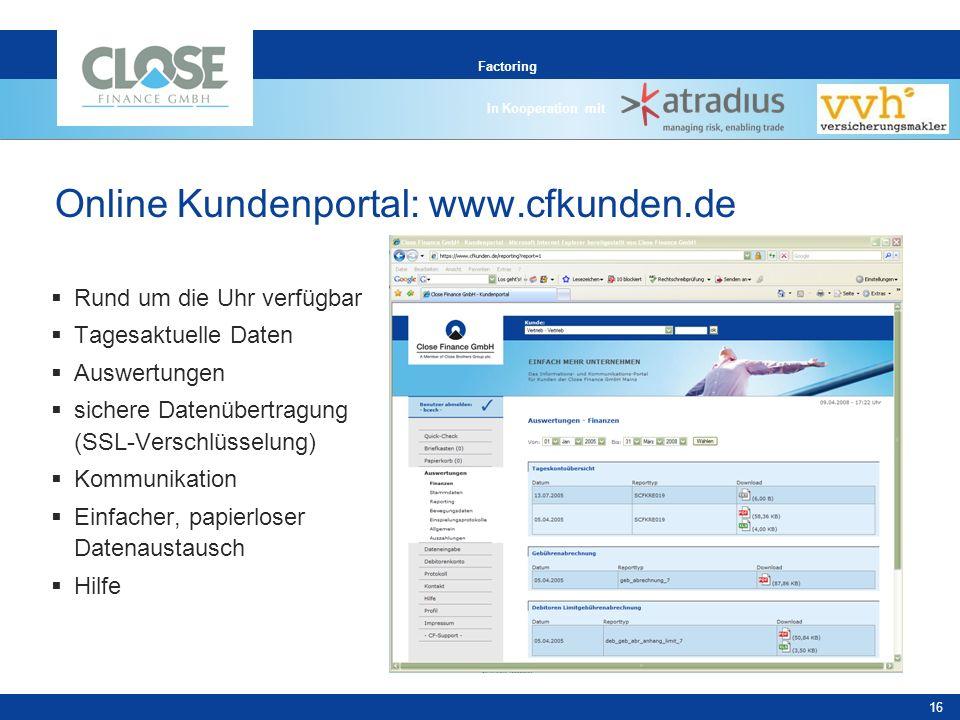 In Kooperation mit 16 Factoring Online Kundenportal: www.cfkunden.de Rund um die Uhr verfügbar Tagesaktuelle Daten Auswertungen sichere Datenübertragung (SSL-Verschlüsselung) Kommunikation Einfacher, papierloser Datenaustausch Hilfe