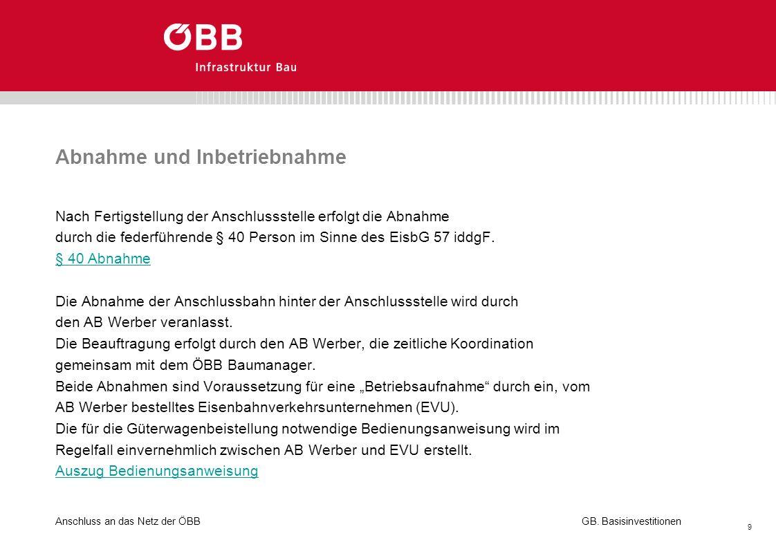 Anschluss an das Netz der ÖBB 9 GB. Basisinvestitionen Abnahme und Inbetriebnahme Nach Fertigstellung der Anschlussstelle erfolgt die Abnahme durch di