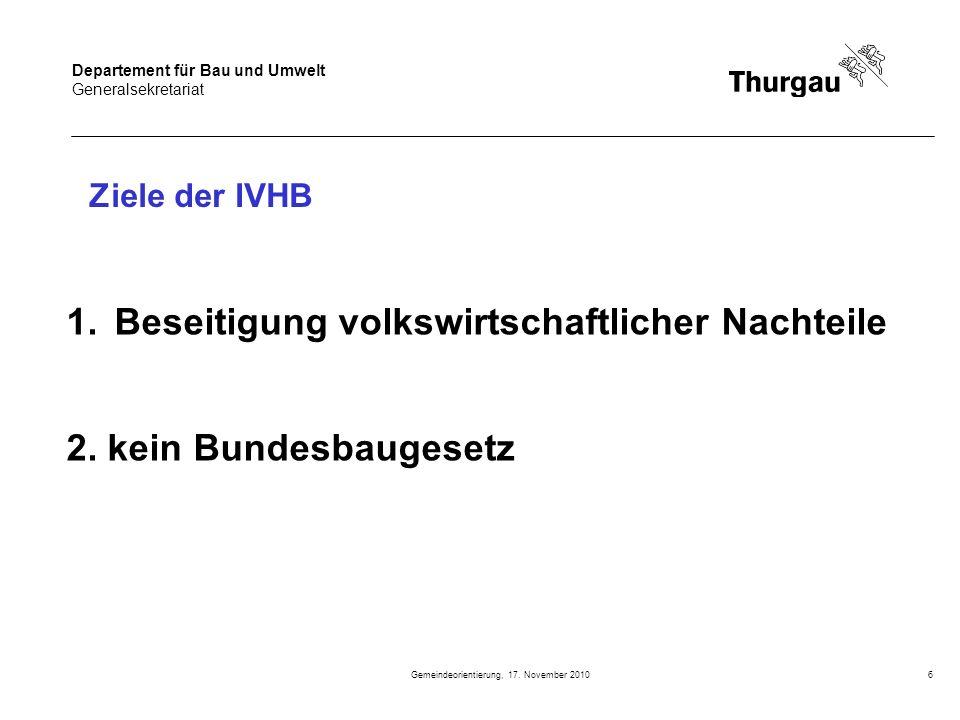 Departement für Bau und Umwelt Generalsekretariat Gemeindeorientierung, 17. November 20106 Ziele der IVHB 1.Beseitigung volkswirtschaftlicher Nachteil