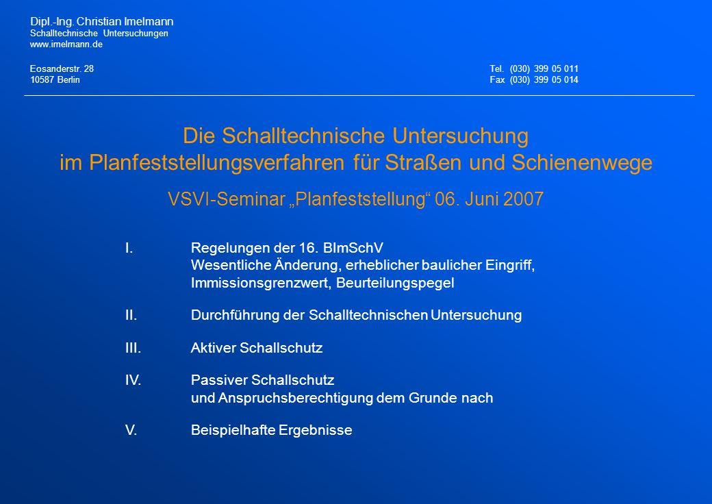 Die Schalltechnische Untersuchung im Planfeststellungsverfahren für Straßen und Schienenwege VSVI-Seminar Planfeststellung 06. Juni 2007 I.Regelungen