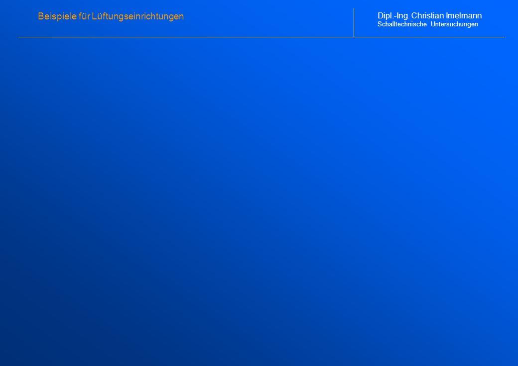 Beispiele für Lüftungseinrichtungen Dipl.-Ing. Christian Imelmann Schalltechnische Untersuchungen