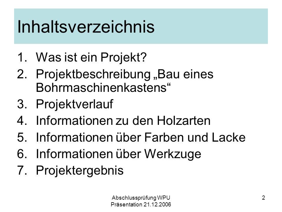 Abschlussprüfung WPU Präsentation 21.12.2006 2 Inhaltsverzeichnis 1.Was ist ein Projekt? 2.Projektbeschreibung Bau eines Bohrmaschinenkastens 3.Projek