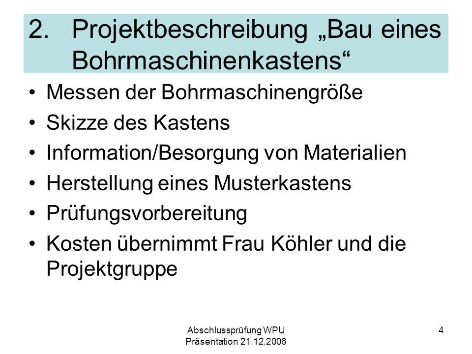 Abschlussprüfung WPU Präsentation 21.12.2006 4 2. Projektbeschreibung Bau eines Bohrmaschinenkastens Messen der Bohrmaschinengröße Skizze des Kastens