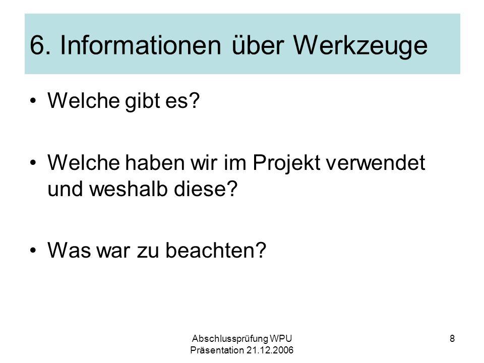 Abschlussprüfung WPU Präsentation 21.12.2006 8 6. Informationen über Werkzeuge Welche gibt es? Welche haben wir im Projekt verwendet und weshalb diese