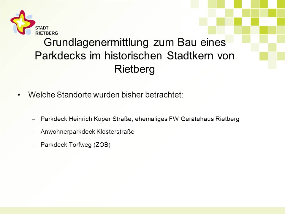 Grundlagenermittlung zum Bau eines Parkdecks im historischen Stadtkern von Rietberg Welche Standorte wurden bisher betrachtet: –Parkdeck Heinrich Kuper Straße, ehemaliges FW Gerätehaus Rietberg –Anwohnerparkdeck Klosterstraße –Parkdeck Torfweg (ZOB)