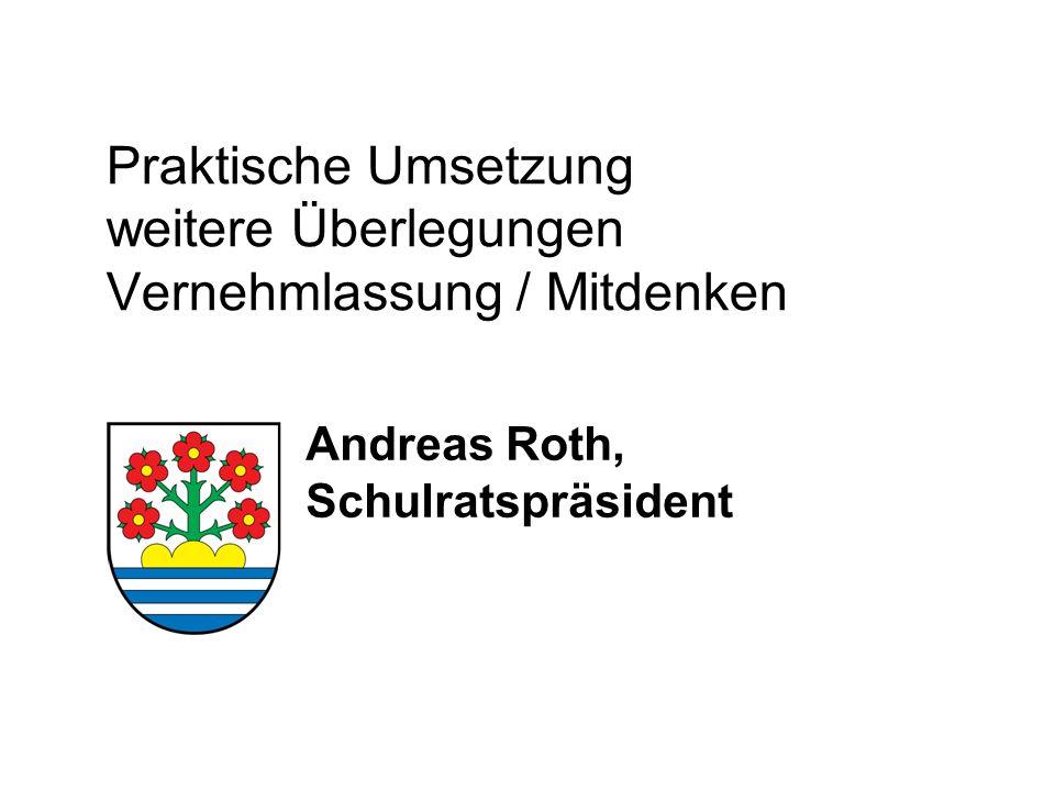 Praktische Umsetzung weitere Überlegungen Vernehmlassung / Mitdenken Andreas Roth, Schulratspräsident