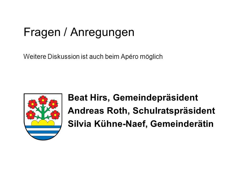 Fragen / Anregungen Weitere Diskussion ist auch beim Apéro möglich Beat Hirs, Gemeindepräsident Andreas Roth, Schulratspräsident Silvia Kühne-Naef, Ge