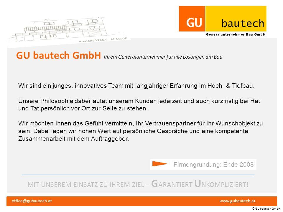 MIT UNSEREM EINSATZ ZU IHREM ZIEL – G ARANTIERT U NKOMPLIZIERT! Firmenpräsentation office@gubautech.atwww.gubautech.at GU bautech GmbH © GU bautech Gm