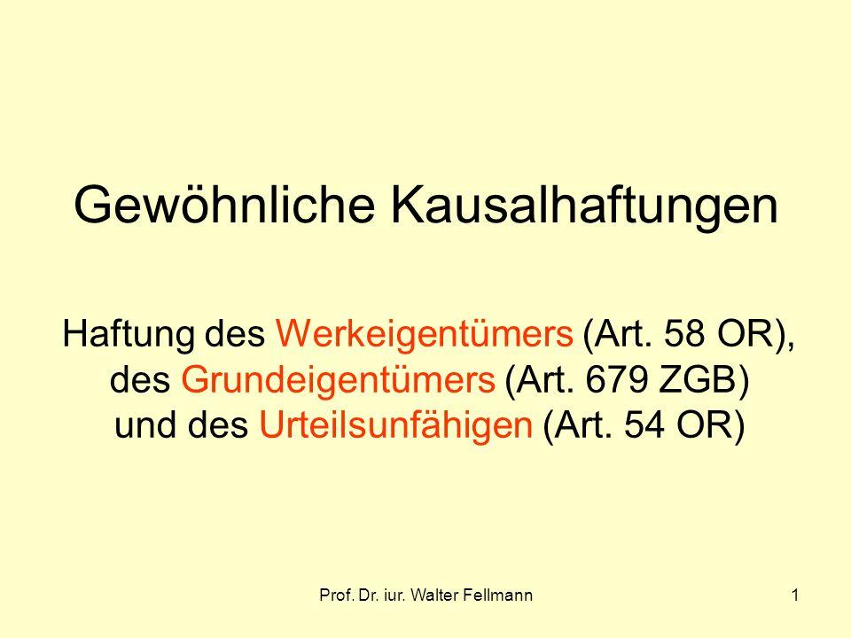Prof. Dr. iur. Walter Fellmann1 Gewöhnliche Kausalhaftungen Haftung des Werkeigentümers (Art. 58 OR), des Grundeigentümers (Art. 679 ZGB) und des Urte