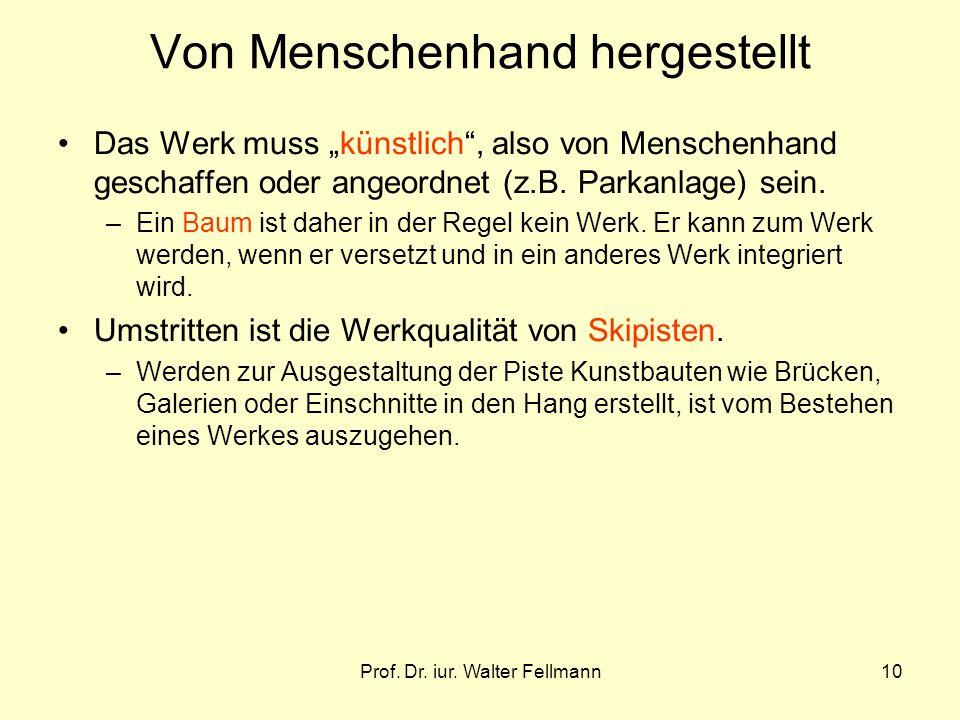 Prof. Dr. iur. Walter Fellmann10 Von Menschenhand hergestellt Das Werk muss künstlich, also von Menschenhand geschaffen oder angeordnet (z.B. Parkanla