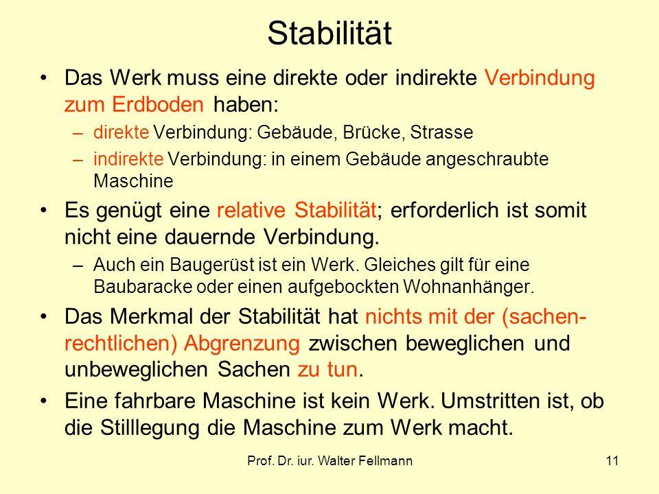 Prof. Dr. iur. Walter Fellmann11 Stabilität Das Werk muss eine direkte oder indirekte Verbindung zum Erdboden haben: –direkte Verbindung: Gebäude, Brü