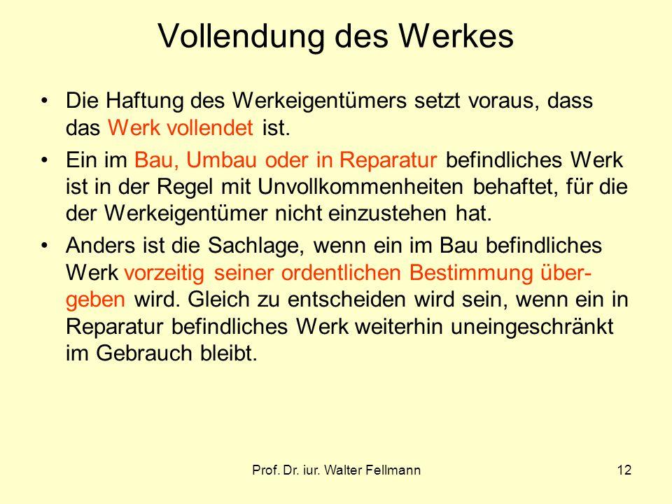 Prof. Dr. iur. Walter Fellmann12 Vollendung des Werkes Die Haftung des Werkeigentümers setzt voraus, dass das Werk vollendet ist. Ein im Bau, Umbau od