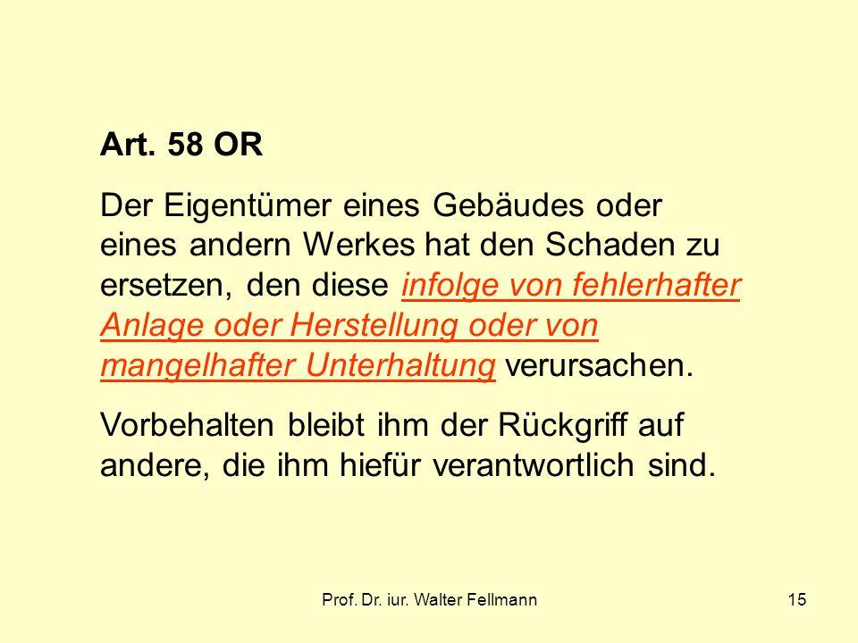Prof. Dr. iur. Walter Fellmann15 Art. 58 OR Der Eigentümer eines Gebäudes oder eines andern Werkes hat den Schaden zu ersetzen, den diese infolge von