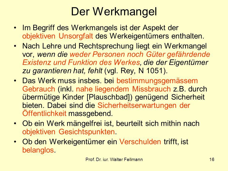 Prof. Dr. iur. Walter Fellmann16 Der Werkmangel Im Begriff des Werkmangels ist der Aspekt der objektiven Unsorgfalt des Werkeigentümers enthalten. Nac