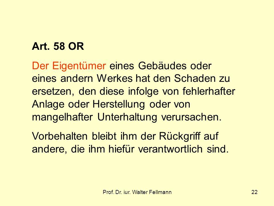 Prof. Dr. iur. Walter Fellmann22 Art. 58 OR Der Eigentümer eines Gebäudes oder eines andern Werkes hat den Schaden zu ersetzen, den diese infolge von