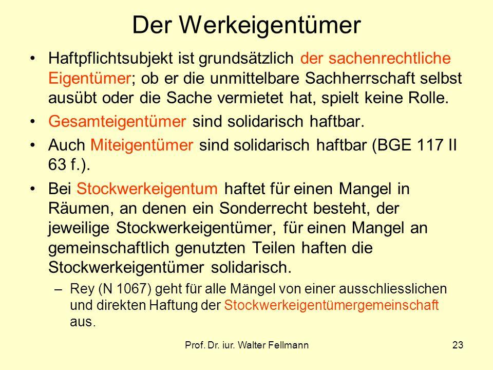 Prof. Dr. iur. Walter Fellmann23 Der Werkeigentümer Haftpflichtsubjekt ist grundsätzlich der sachenrechtliche Eigentümer; ob er die unmittelbare Sachh
