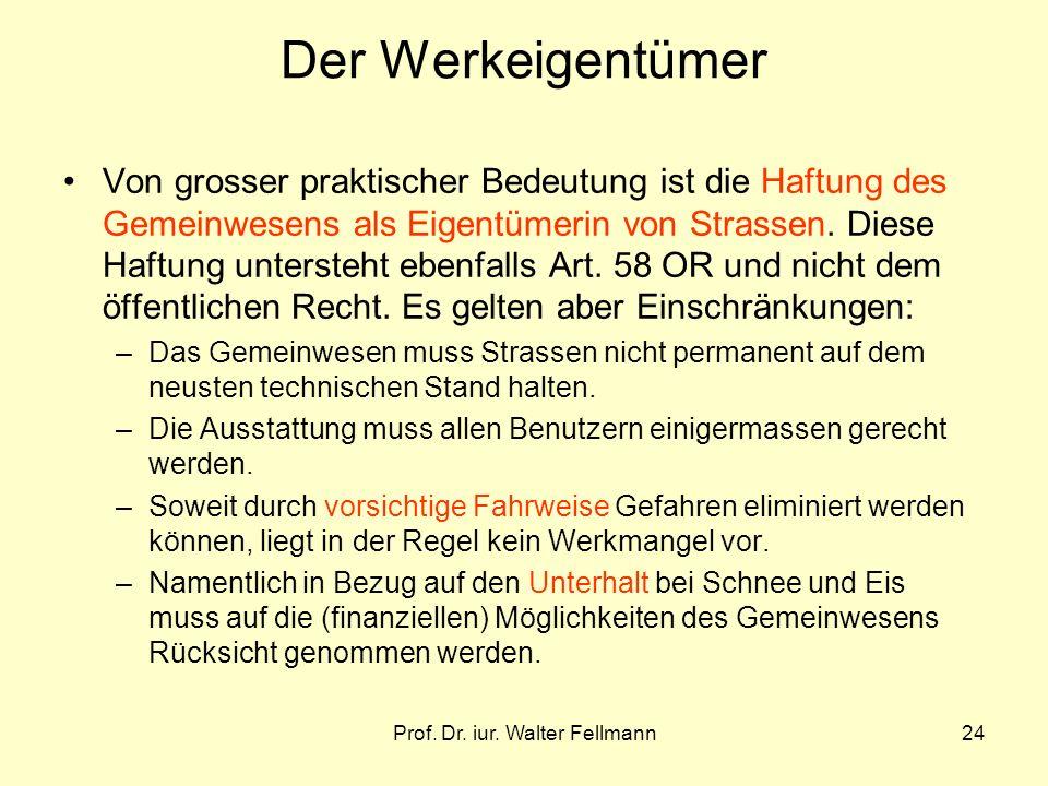 Prof. Dr. iur. Walter Fellmann24 Der Werkeigentümer Von grosser praktischer Bedeutung ist die Haftung des Gemeinwesens als Eigentümerin von Strassen.