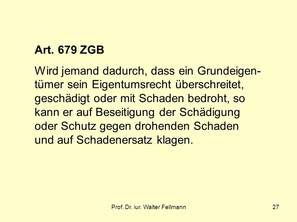 Prof. Dr. iur. Walter Fellmann27 Art. 679 ZGB Wird jemand dadurch, dass ein Grundeigen- tümer sein Eigentumsrecht überschreitet, geschädigt oder mit S